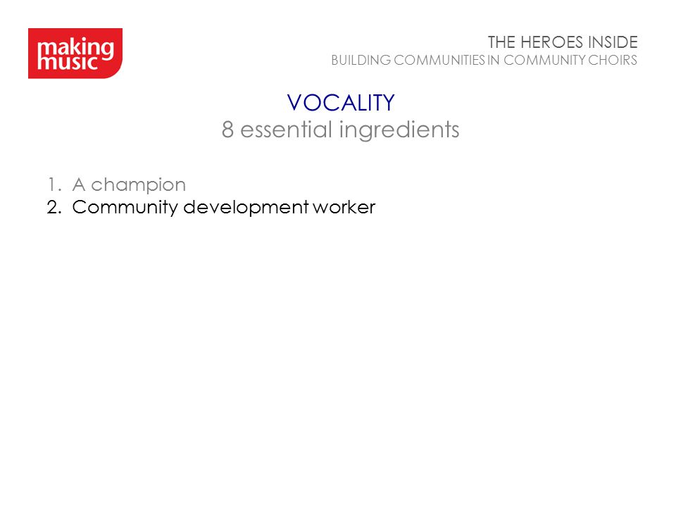 VOCALITY 8 essential ingredients THE HEROES INSIDE BUILDING COMMUNITIES IN COMMUNITY CHOIRS 1.A champion 2.Community development worker