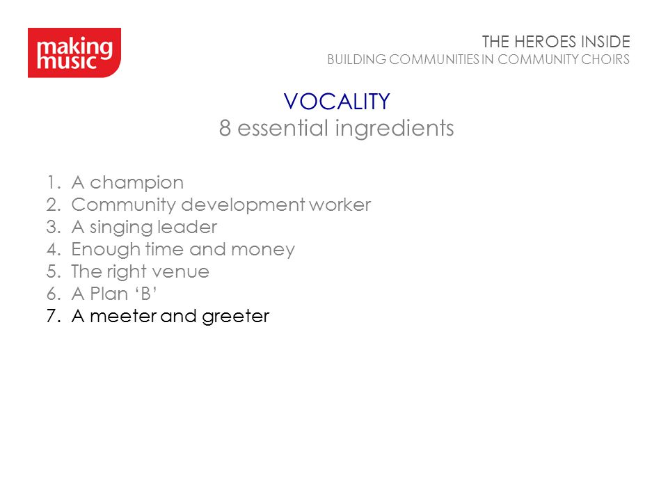 VOCALITY 8 essential ingredients THE HEROES INSIDE BUILDING COMMUNITIES IN COMMUNITY CHOIRS 1.A champion 2.Community development worker 3.A singing le