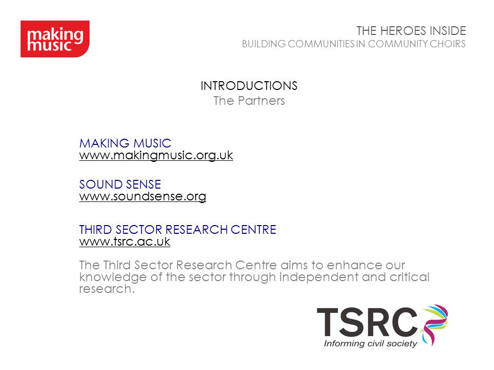 INTRODUCTIONS The Partners THE HEROES INSIDE BUILDING COMMUNITIES IN COMMUNITY CHOIRS MAKING MUSIC www.makingmusic.org.uk SOUND SENSE www.soundsense.o