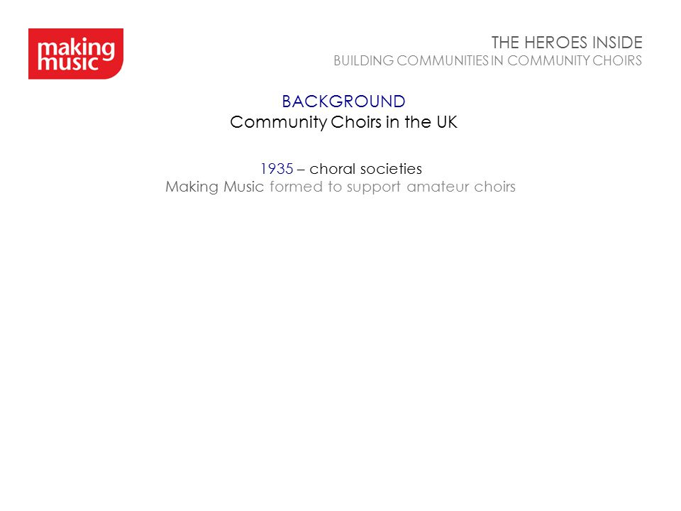 BACKGROUND Community Choirs in the UK THE HEROES INSIDE BUILDING COMMUNITIES IN COMMUNITY CHOIRS 1935 – choral societies Making Music formed to suppor