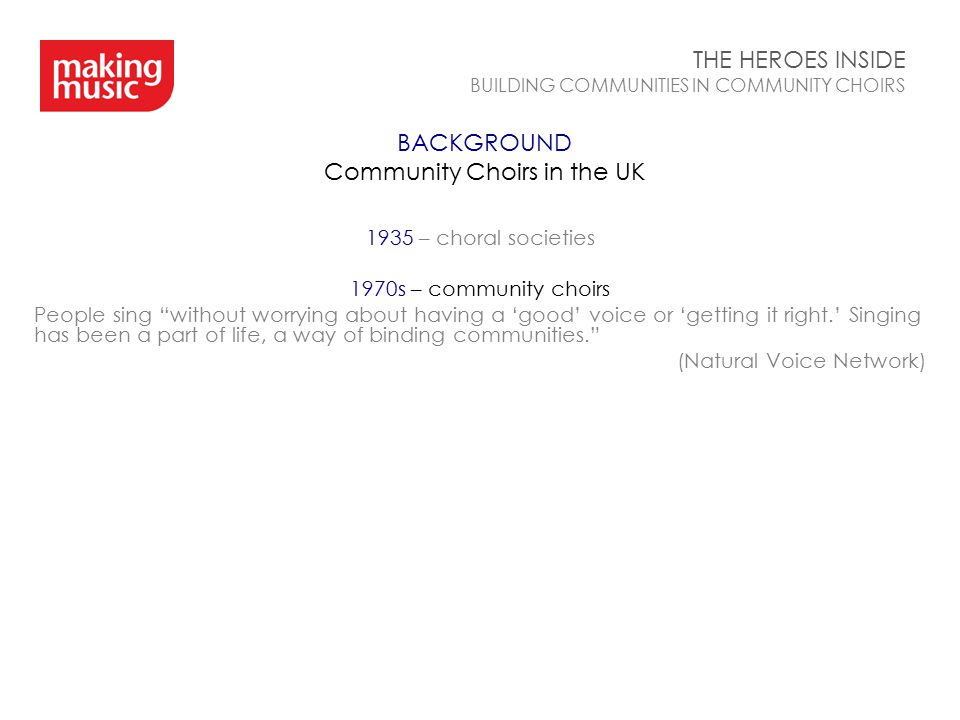 BACKGROUND Community Choirs in the UK THE HEROES INSIDE BUILDING COMMUNITIES IN COMMUNITY CHOIRS 1935 – choral societies 1970s – community choirs Peop