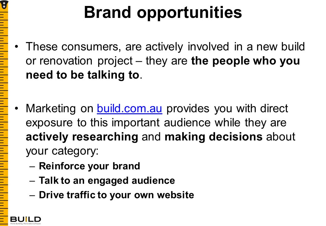 Brand opportunities These consumers, are actively involved in a new build or renovation project – they are the people who you need to be talking to.