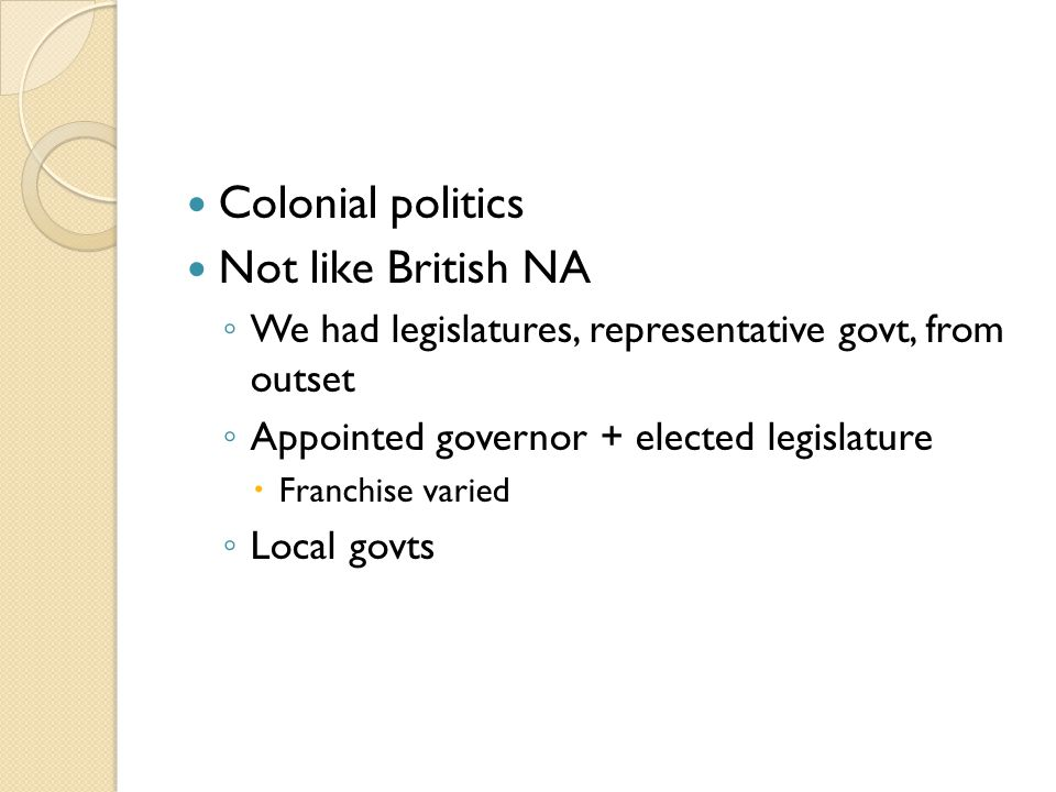Colonial politics Not like British NA ◦ We had legislatures, representative govt, from outset ◦ Appointed governor + elected legislature  Franchise varied ◦ Local govts