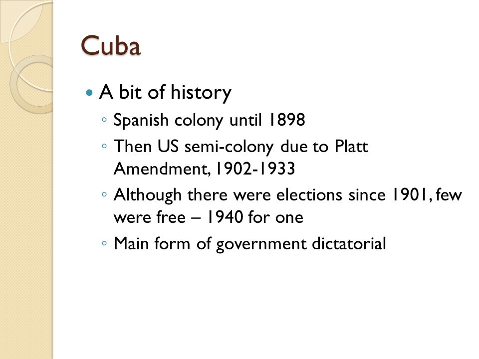 Cuba A bit of history ◦ Spanish colony until 1898 ◦ Then US semi-colony due to Platt Amendment, 1902-1933 ◦ Although there were elections since 1901, few were free – 1940 for one ◦ Main form of government dictatorial