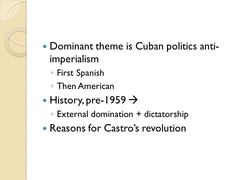 Dominant theme is Cuban politics anti- imperialism ◦ First Spanish ◦ Then American History, pre-1959  ◦ External domination + dictatorship Reasons for Castro's revolution