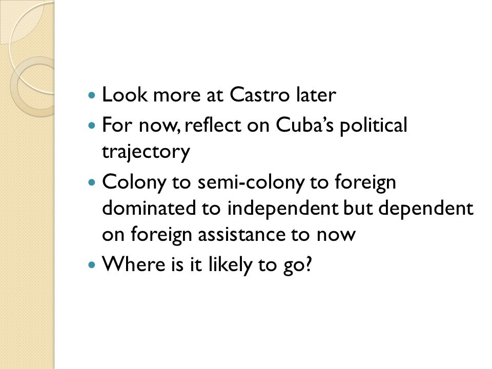 Look more at Castro later For now, reflect on Cuba's political trajectory Colony to semi-colony to foreign dominated to independent but dependent on foreign assistance to now Where is it likely to go?