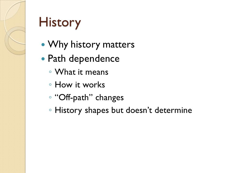 History Why history matters Path dependence ◦ What it means ◦ How it works ◦ Off-path changes ◦ History shapes but doesn't determine