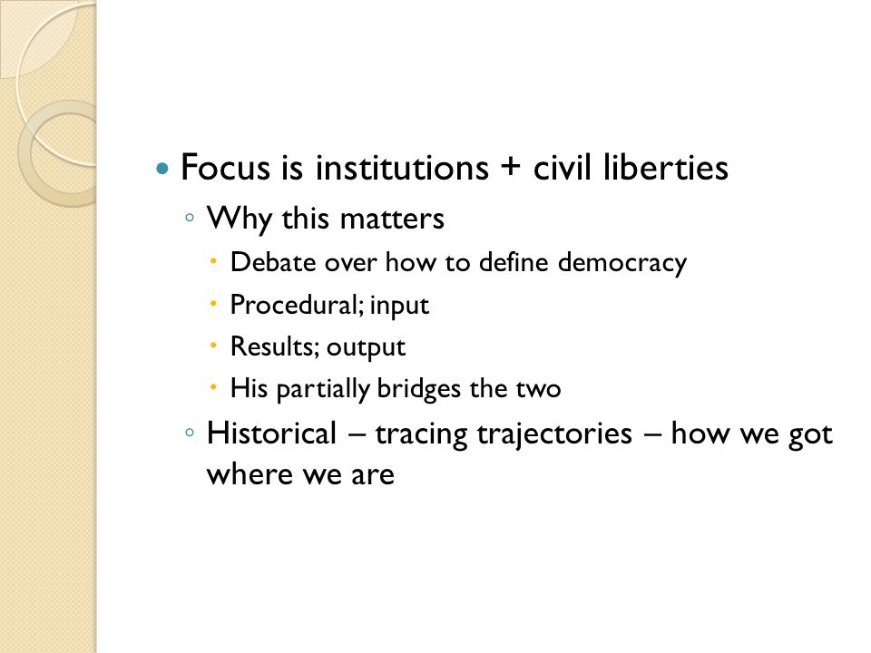 Focus is institutions + civil liberties ◦ Why this matters  Debate over how to define democracy  Procedural; input  Results; output  His partially bridges the two ◦ Historical – tracing trajectories – how we got where we are
