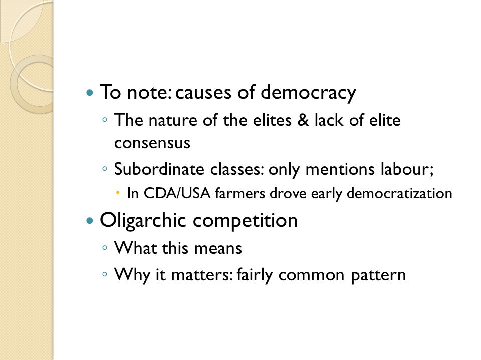 To note: causes of democracy ◦ The nature of the elites & lack of elite consensus ◦ Subordinate classes: only mentions labour;  In CDA/USA farmers drove early democratization Oligarchic competition ◦ What this means ◦ Why it matters: fairly common pattern