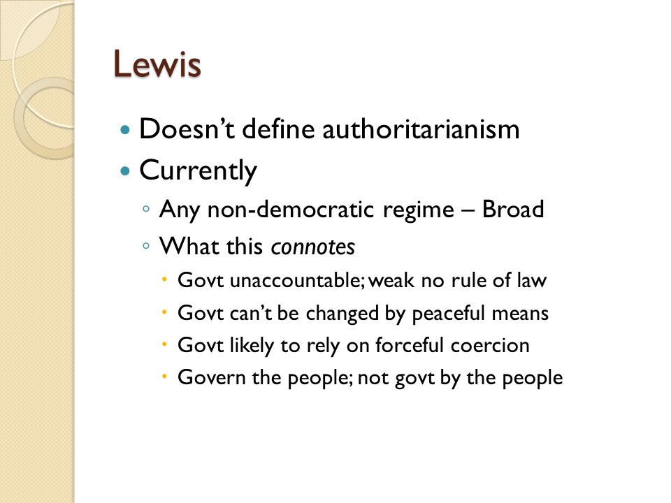 Lewis Doesn't define authoritarianism Currently ◦ Any non-democratic regime – Broad ◦ What this connotes  Govt unaccountable; weak no rule of law  Govt can't be changed by peaceful means  Govt likely to rely on forceful coercion  Govern the people; not govt by the people