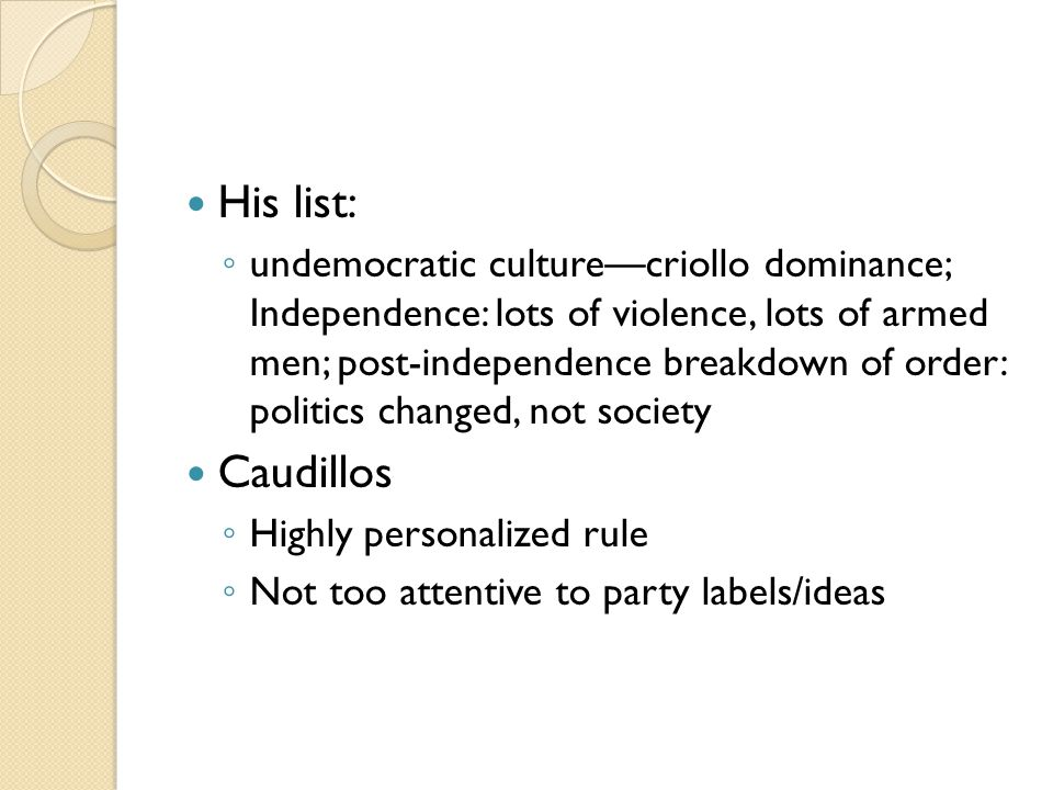 His list: ◦ undemocratic culture—criollo dominance; Independence: lots of violence, lots of armed men; post-independence breakdown of order: politics changed, not society Caudillos ◦ Highly personalized rule ◦ Not too attentive to party labels/ideas