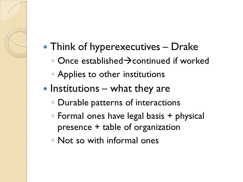 Think of hyperexecutives – Drake ◦ Once established  continued if worked ◦ Applies to other institutions Institutions – what they are ◦ Durable patterns of interactions ◦ Formal ones have legal basis + physical presence + table of organization ◦ Not so with informal ones