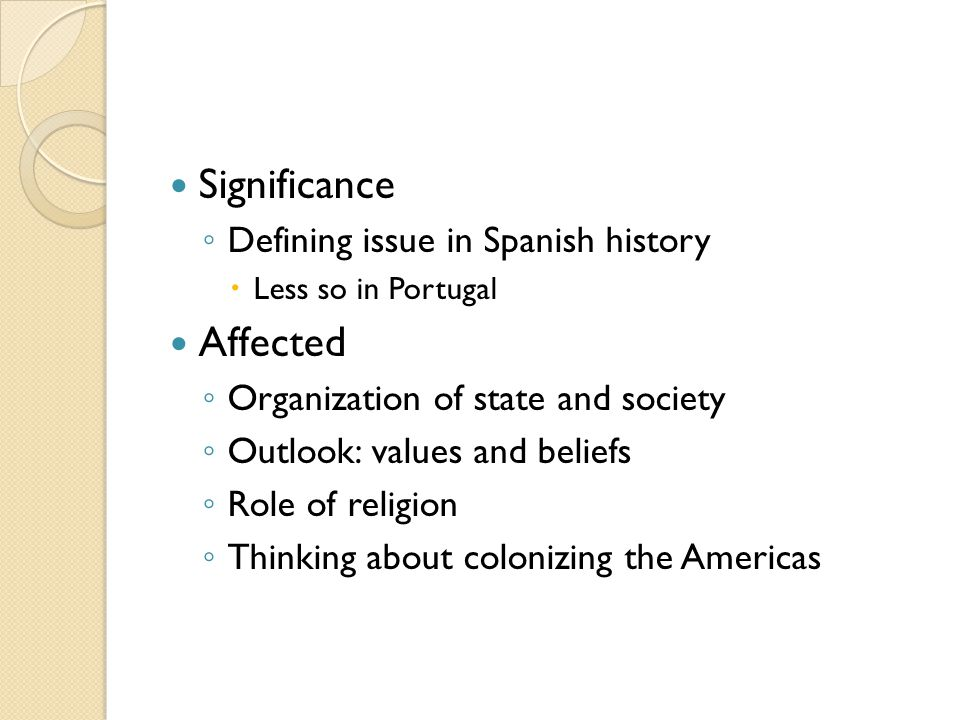 Significance ◦ Defining issue in Spanish history  Less so in Portugal Affected ◦ Organization of state and society ◦ Outlook: values and beliefs ◦ Role of religion ◦ Thinking about colonizing the Americas