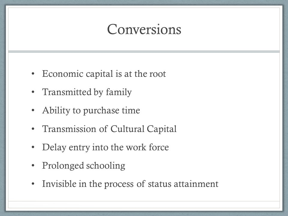 Conversions Economic capital is at the root Transmitted by family Ability to purchase time Transmission of Cultural Capital Delay entry into the work