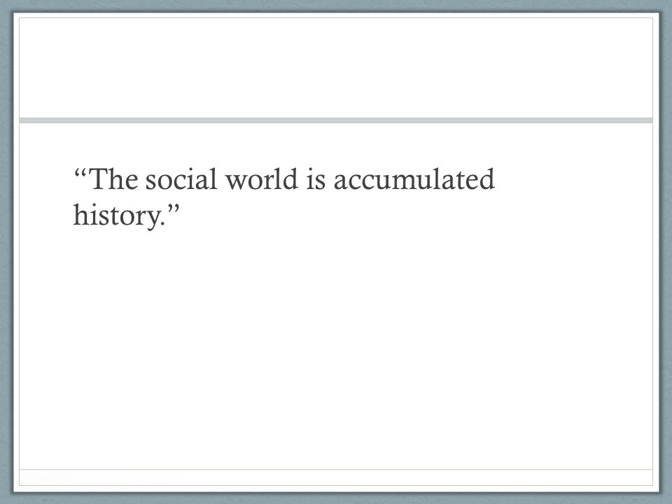 """""""The social world is accumulated history."""""""