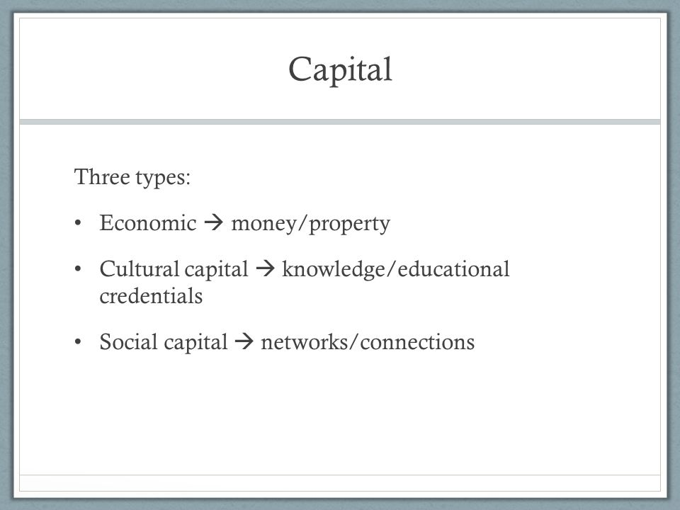 Capital Three types: Economic  money/property Cultural capital  knowledge/educational credentials Social capital  networks/connections