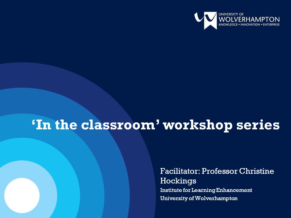 Facilitator: Professor Christine Hockings Institute for Learning Enhancement University of Wolverhampton 'In the classroom' workshop series
