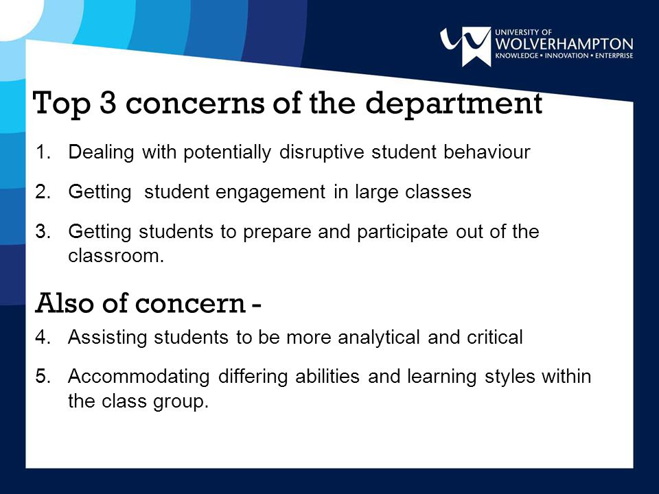 Top 3 concerns of the department 1.Dealing with potentially disruptive student behaviour 2.Getting student engagement in large classes 3.Getting students to prepare and participate out of the classroom.