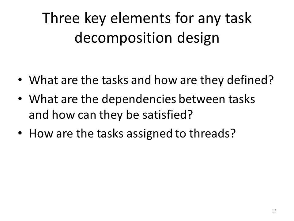 Three key elements for any task decomposition design What are the tasks and how are they defined? What are the dependencies between tasks and how can