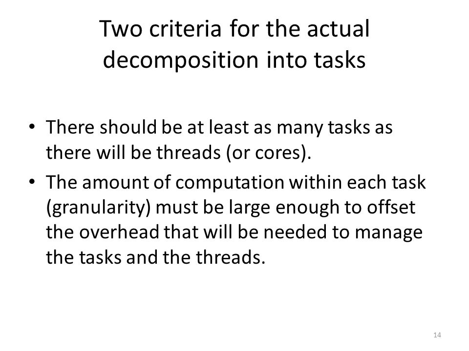 Two criteria for the actual decomposition into tasks There should be at least as many tasks as there will be threads (or cores). The amount of computa