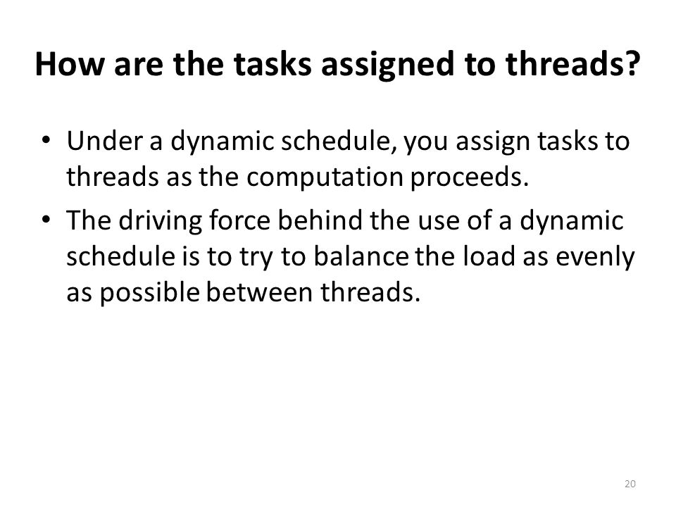 How are the tasks assigned to threads? Under a dynamic schedule, you assign tasks to threads as the computation proceeds. The driving force behind the