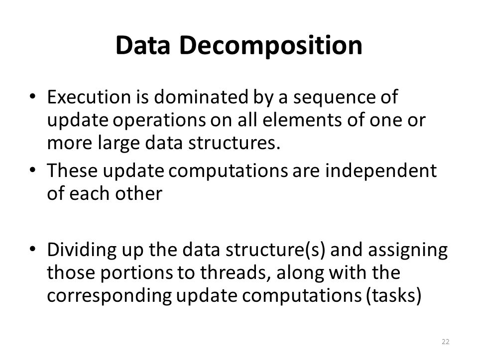 Data Decomposition Execution is dominated by a sequence of update operations on all elements of one or more large data structures.