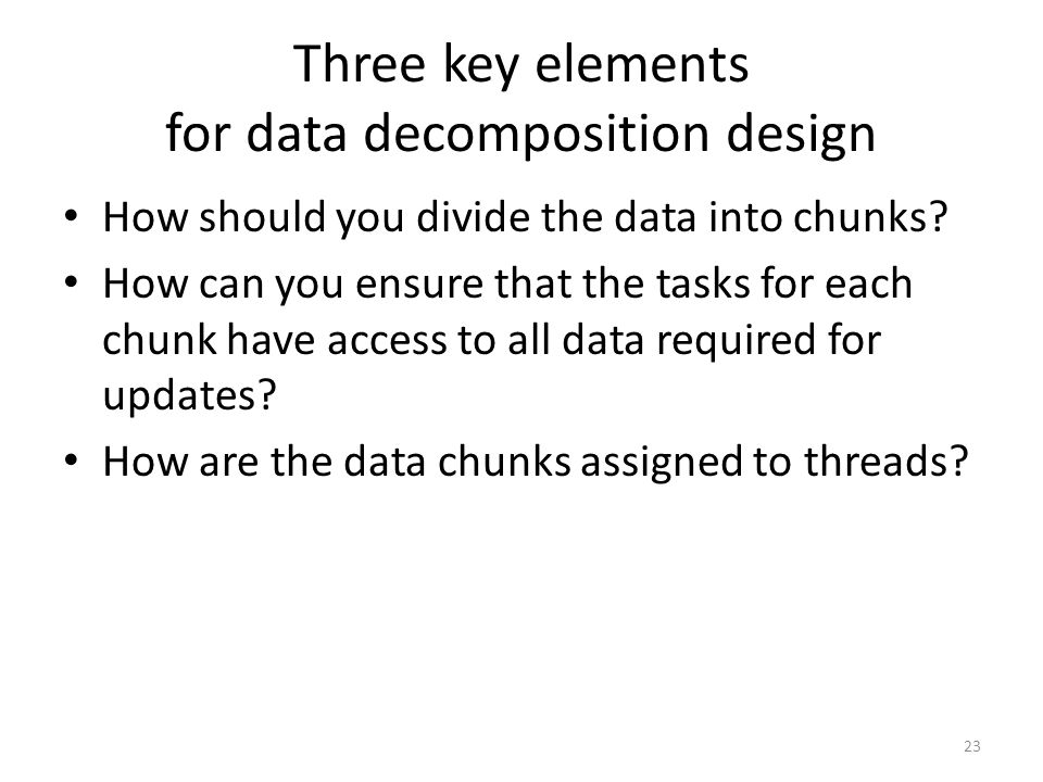 Three key elements for data decomposition design How should you divide the data into chunks? How can you ensure that the tasks for each chunk have acc