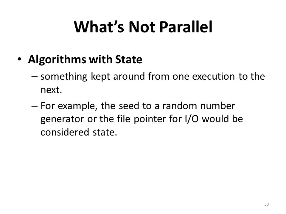 What's Not Parallel Algorithms with State – something kept around from one execution to the next. – For example, the seed to a random number generator