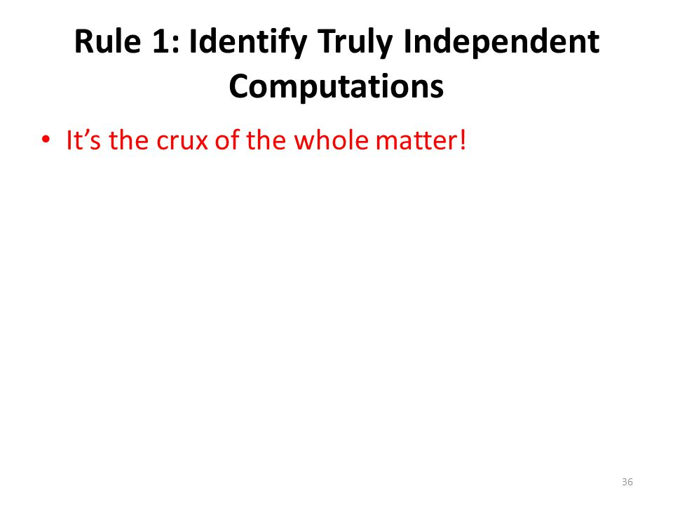 Rule 1: Identify Truly Independent Computations It's the crux of the whole matter! 36