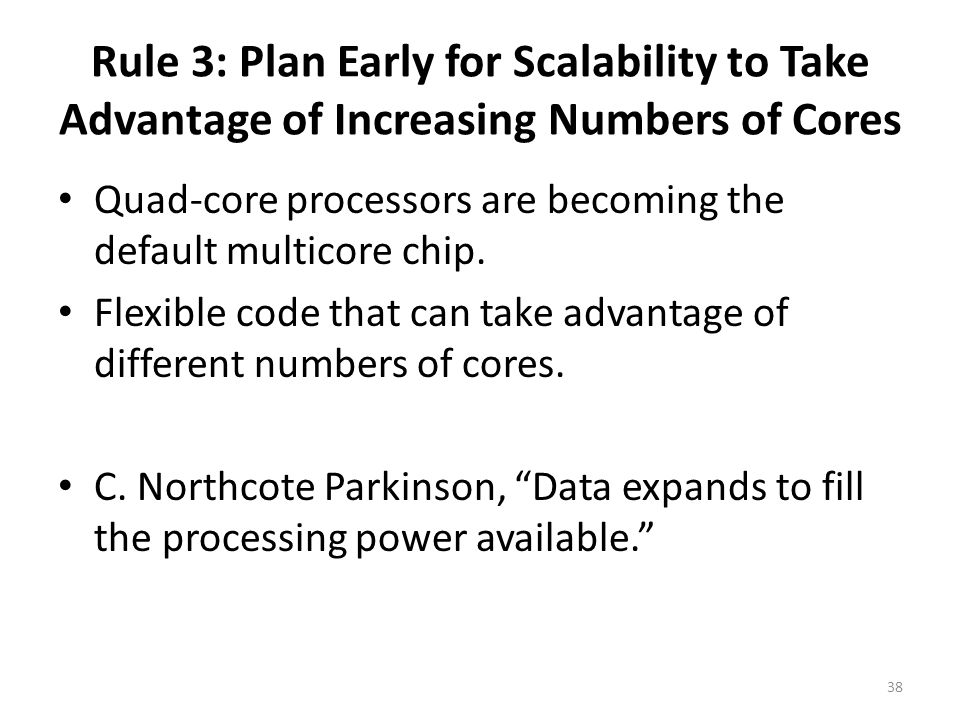 Rule 3: Plan Early for Scalability to Take Advantage of Increasing Numbers of Cores Quad-core processors are becoming the default multicore chip.
