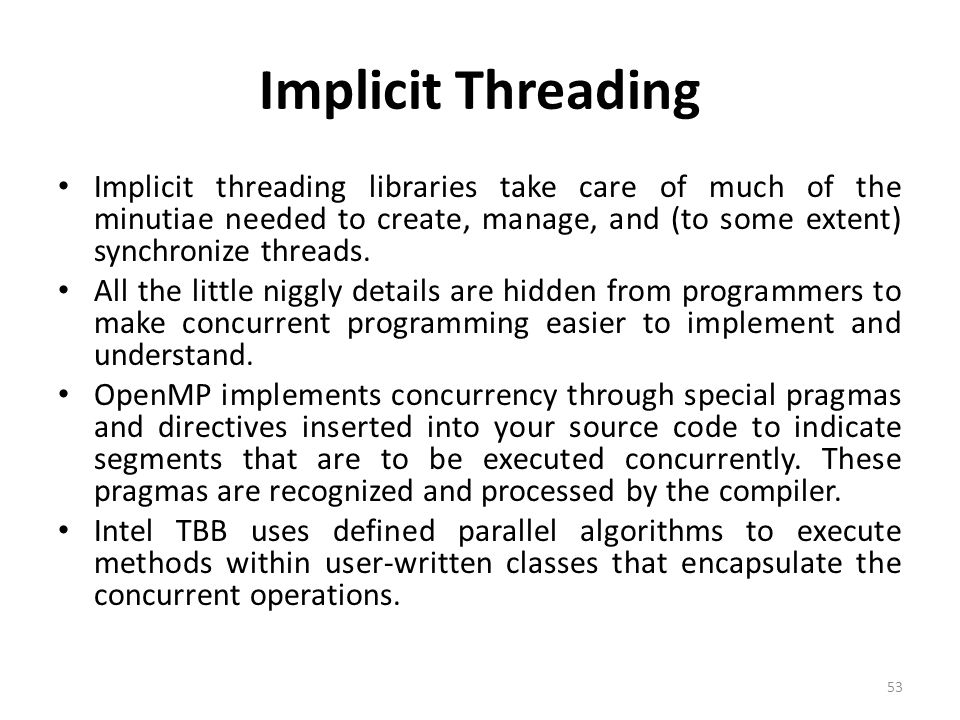 Implicit Threading Implicit threading libraries take care of much of the minutiae needed to create, manage, and (to some extent) synchronize threads.