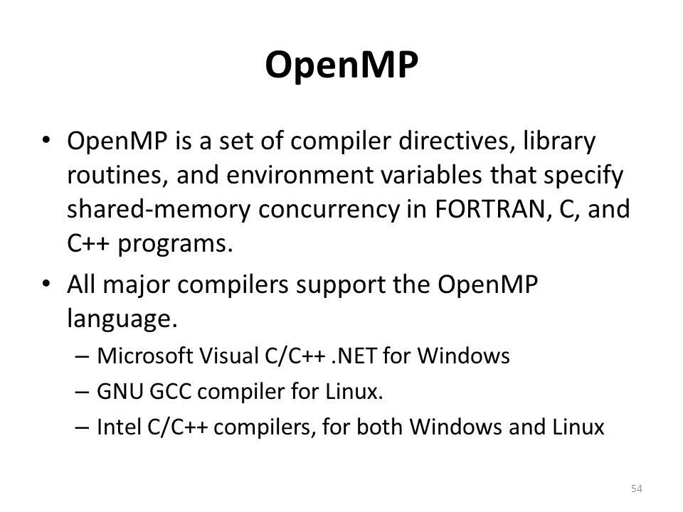 OpenMP OpenMP is a set of compiler directives, library routines, and environment variables that specify shared-memory concurrency in FORTRAN, C, and C