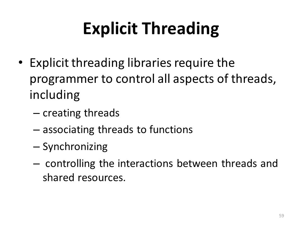 Explicit Threading Explicit threading libraries require the programmer to control all aspects of threads, including – creating threads – associating t