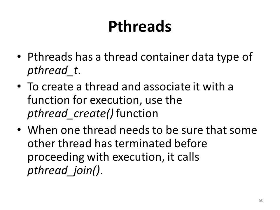 Pthreads Pthreads has a thread container data type of pthread_t.