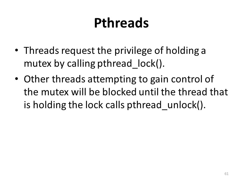 Pthreads Threads request the privilege of holding a mutex by calling pthread_lock().