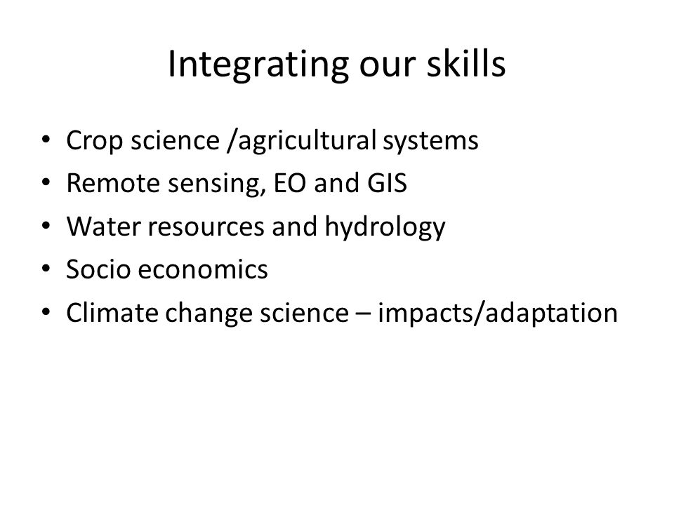 Integrating our skills Crop science /agricultural systems Remote sensing, EO and GIS Water resources and hydrology Socio economics Climate change scie