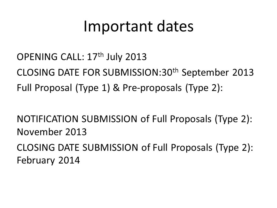 Important dates OPENING CALL: 17 th July 2013 CLOSING DATE FOR SUBMISSION:30 th September 2013 Full Proposal (Type 1) & Pre-proposals (Type 2): NOTIFI
