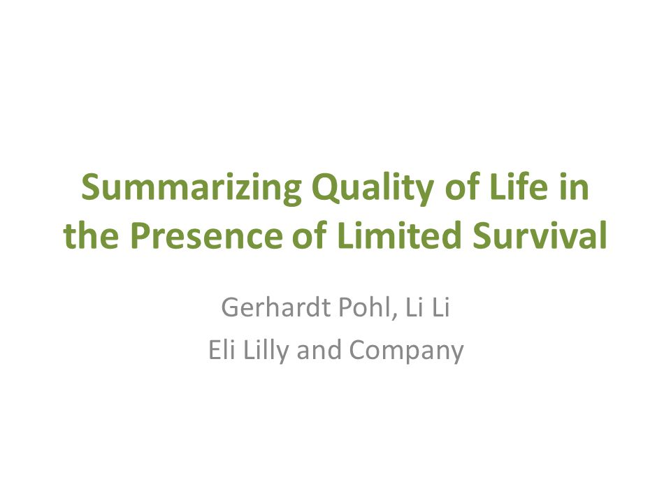 Summarizing Quality of Life in the Presence of Limited Survival Gerhardt Pohl, Li Li Eli Lilly and Company