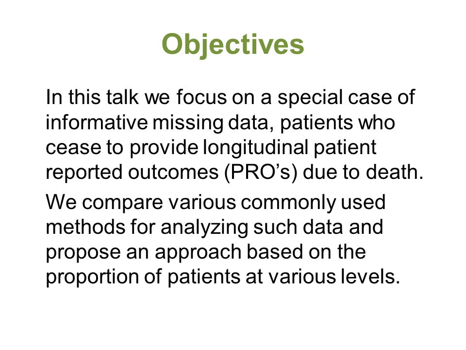 Objectives In this talk we focus on a special case of informative missing data, patients who cease to provide longitudinal patient reported outcomes (