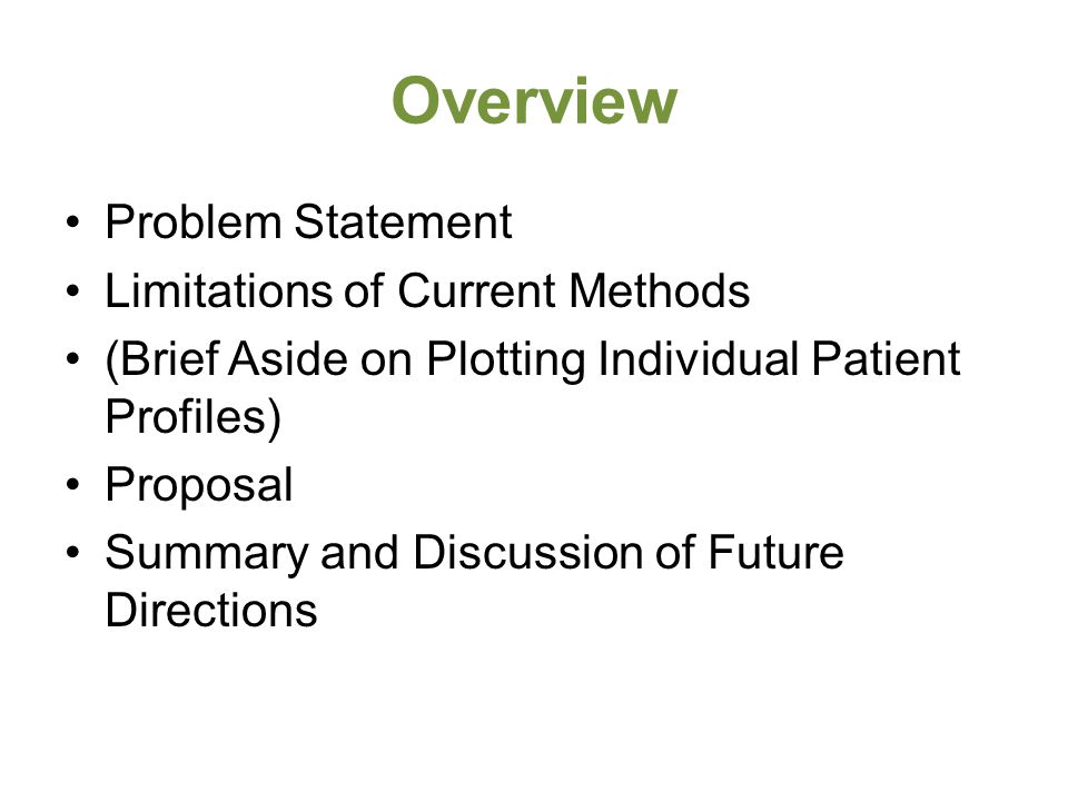 Overview Problem Statement Limitations of Current Methods (Brief Aside on Plotting Individual Patient Profiles) Proposal Summary and Discussion of Fut