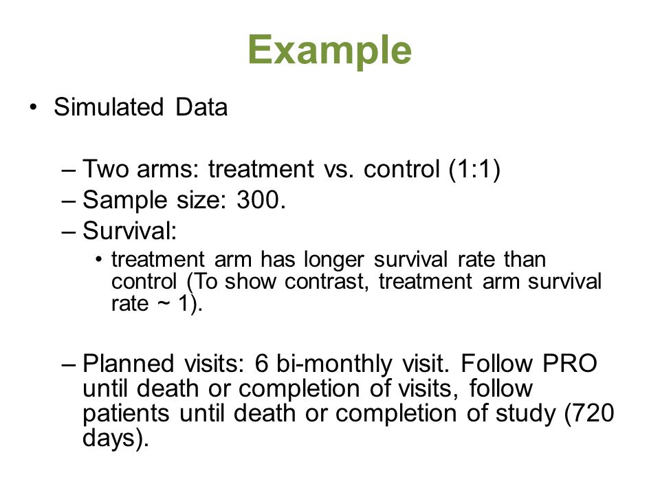 Example Simulated Data –Two arms: treatment vs. control (1:1) –Sample size: 300. –Survival: treatment arm has longer survival rate than control (To sh