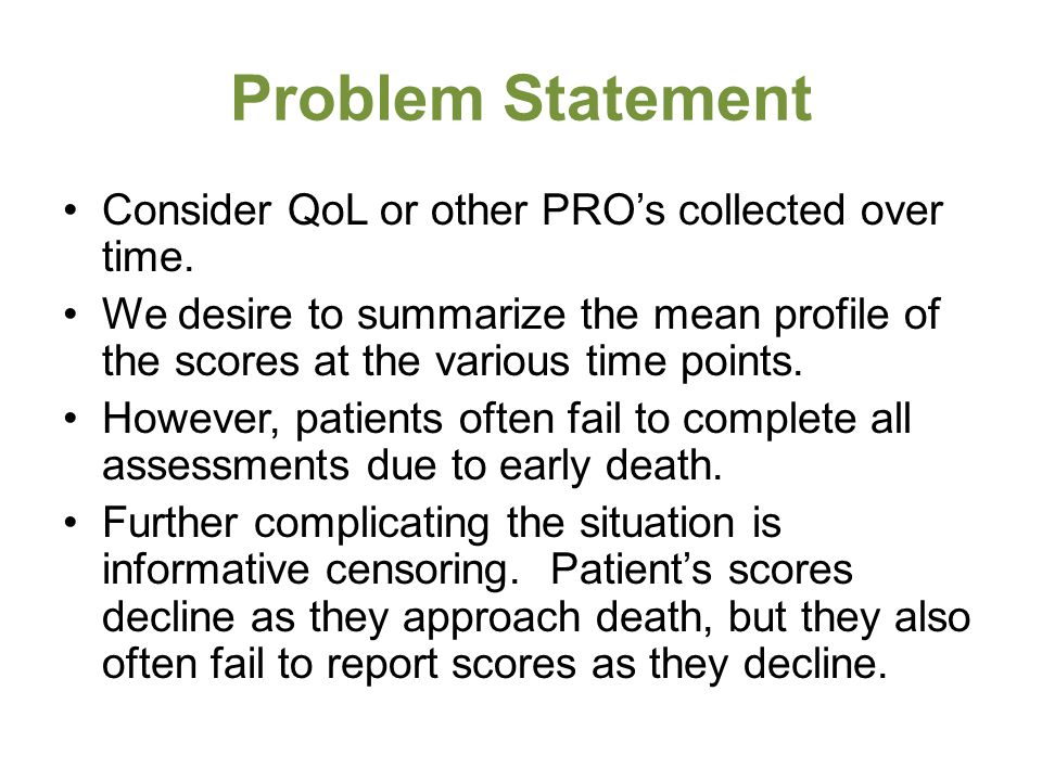 Problem Statement Consider QoL or other PRO's collected over time. We desire to summarize the mean profile of the scores at the various time points. H