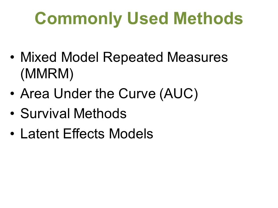 Commonly Used Methods Mixed Model Repeated Measures (MMRM) Area Under the Curve (AUC) Survival Methods Latent Effects Models