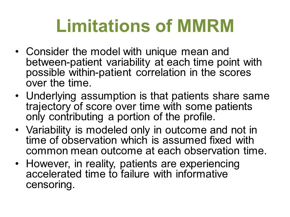 Limitations of MMRM Consider the model with unique mean and between-patient variability at each time point with possible within-patient correlation in the scores over the time.