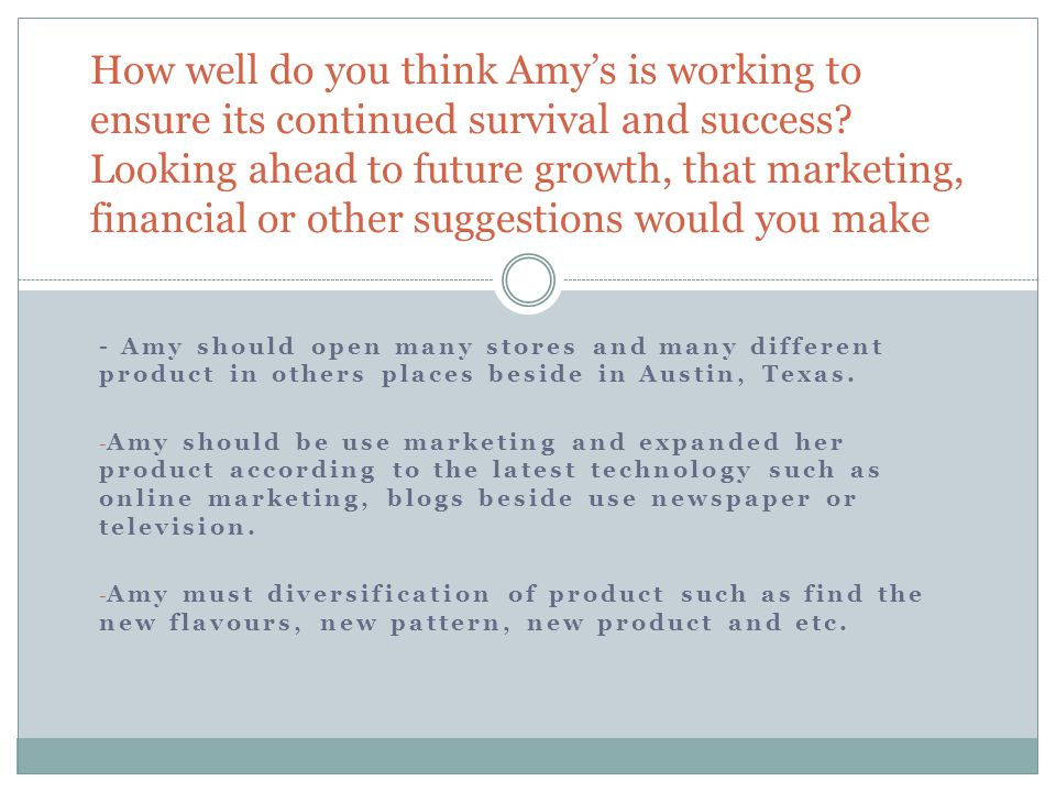 - Amy should open many stores and many different product in others places beside in Austin, Texas. - Amy should be use marketing and expanded her prod