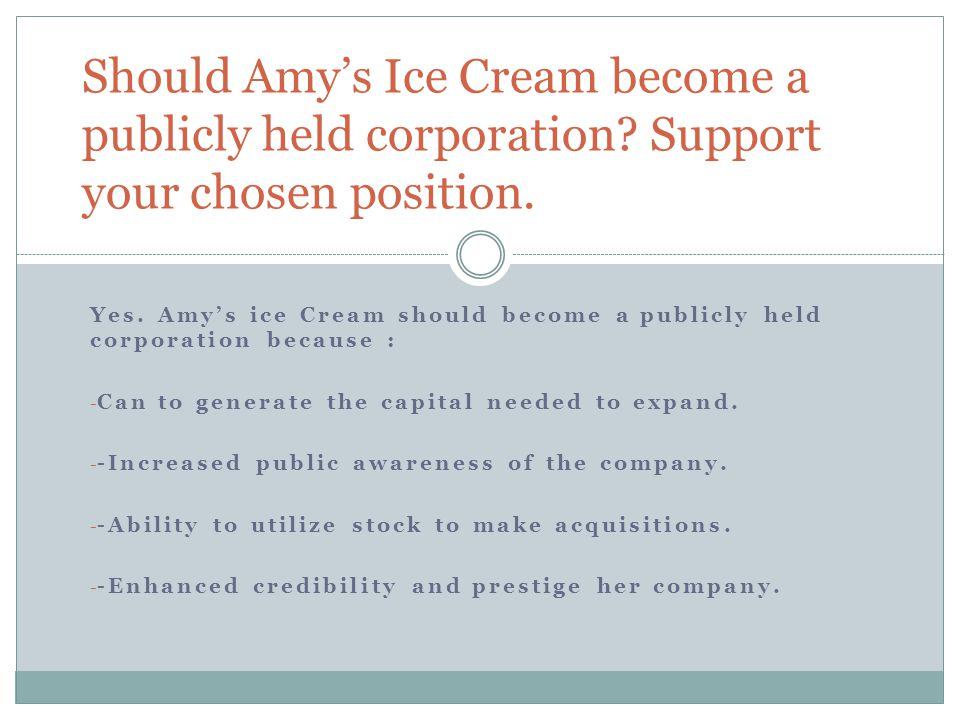 Yes. Amy's ice Cream should become a publicly held corporation because : - Can to generate the capital needed to expand. - -Increased public awareness