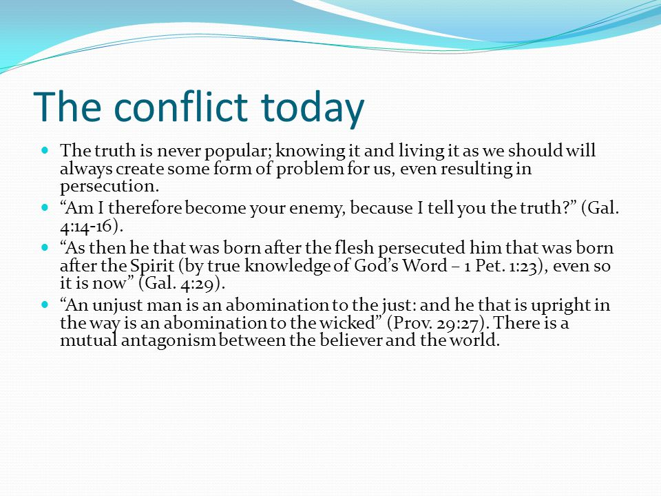 The conflict today The truth is never popular; knowing it and living it as we should will always create some form of problem for us, even resulting in persecution.