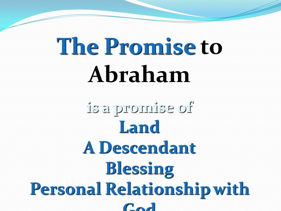 The Promise to Abraham is a promise of Land A Descendant Blessing Personal Relationship with God