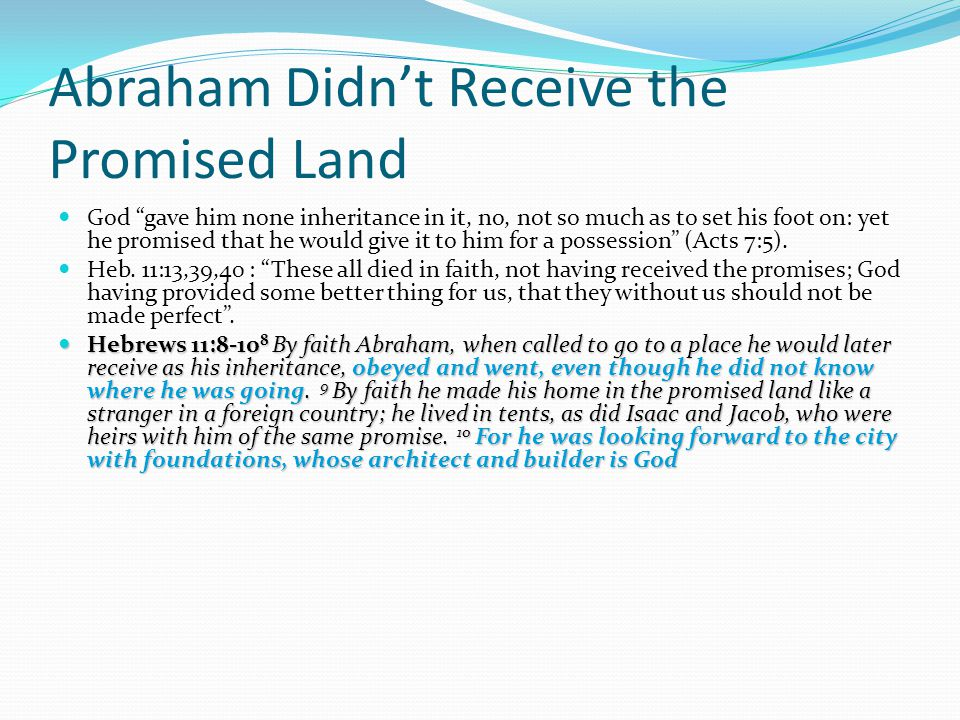Abraham Didn't Receive the Promised Land God gave him none inheritance in it, no, not so much as to set his foot on: yet he promised that he would give it to him for a possession (Acts 7:5).