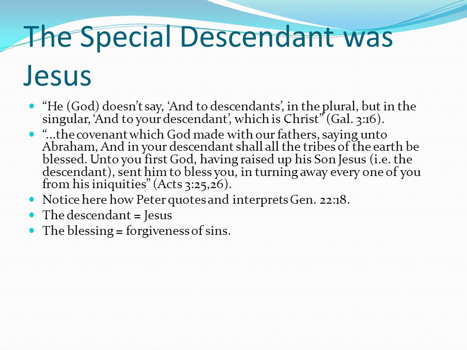 The Special Descendant was Jesus He (God) doesn't say, 'And to descendants', in the plural, but in the singular, 'And to your descendant', which is Christ (Gal.